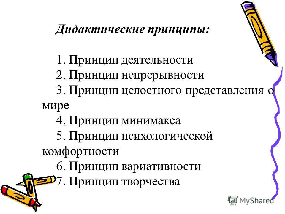 Дидактические принципы: 1. Принцип деятельности 2. Принцип непрерывности 3. Принцип целостного представления о мире 4. Принцип минимакса 5. Принцип психологической комфортности 6. Принцип вариативности 7. Принцип творчества