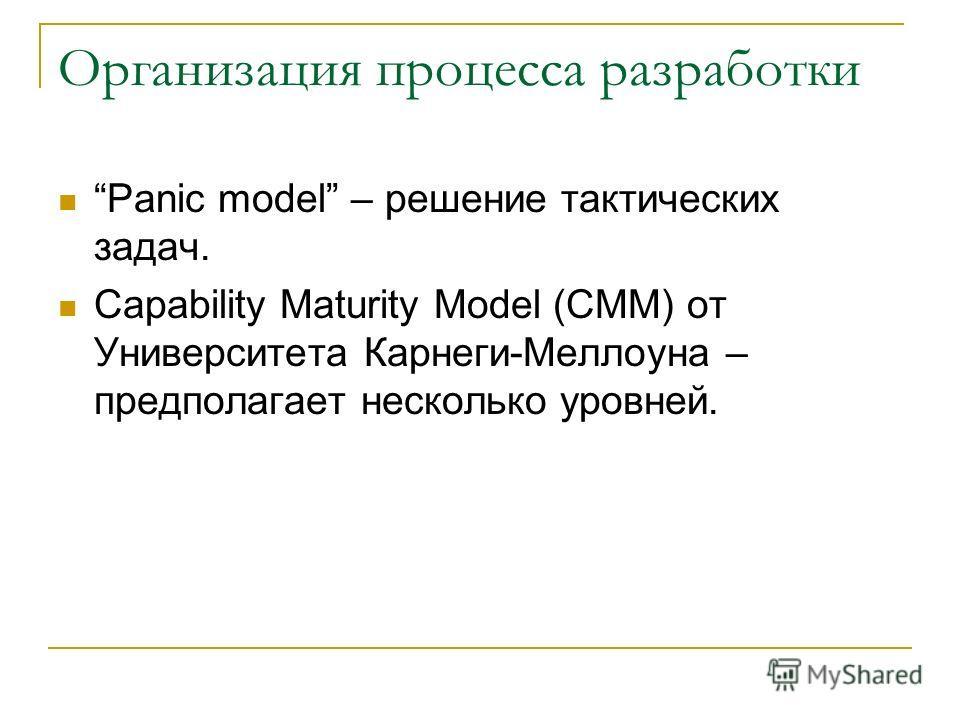 Организация процесса разработки Panic model – решение тактических задач. Capability Maturity Model (CMM) от Университета Карнеги-Меллоуна – предполагает несколько уровней.