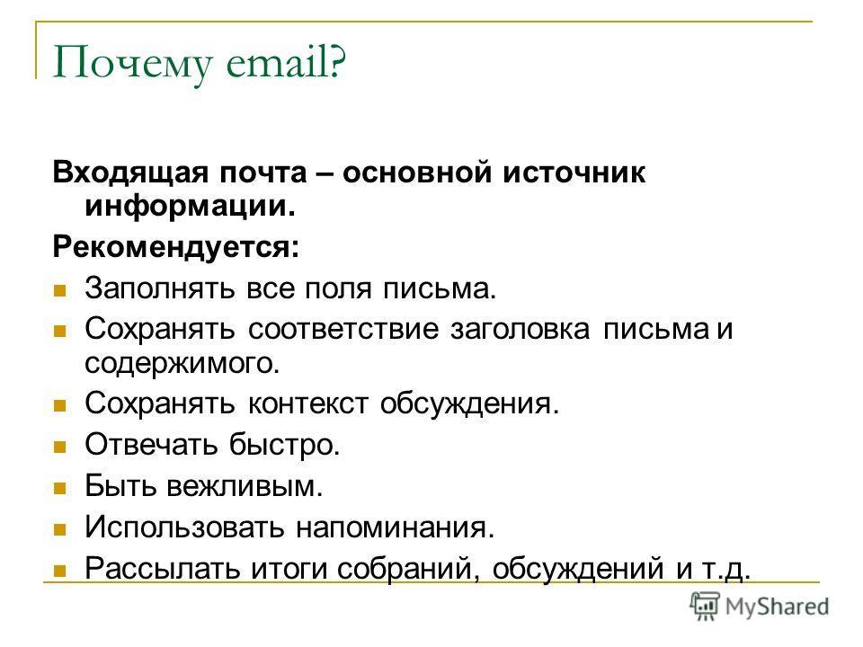 Почему email? Входящая почта – основной источник информации. Рекомендуется: Заполнять все поля письма. Сохранять соответствие заголовка письма и содержимого. Сохранять контекст обсуждения. Отвечать быстро. Быть вежливым. Использовать напоминания. Рас