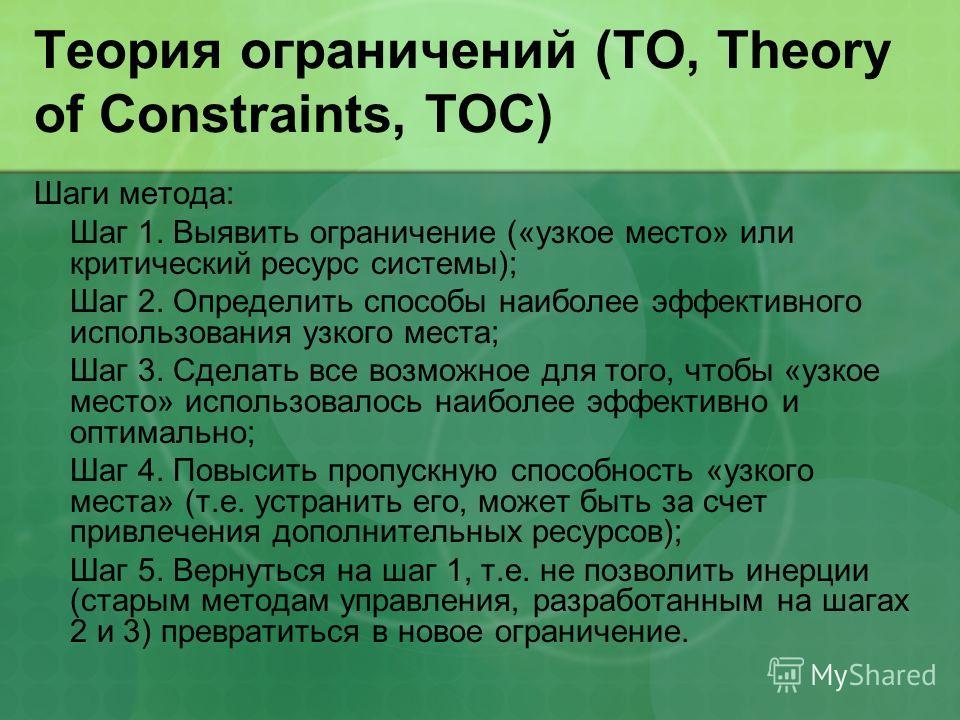 Теория ограничений (ТО, Theory of Constraints, TOC) Шаги метода: Шаг 1. Выявить ограничение («узкое место» или критический ресурс системы); Шаг 2. Определить способы наиболее эффективного использования узкого места; Шаг 3. Сделать все возможное для т
