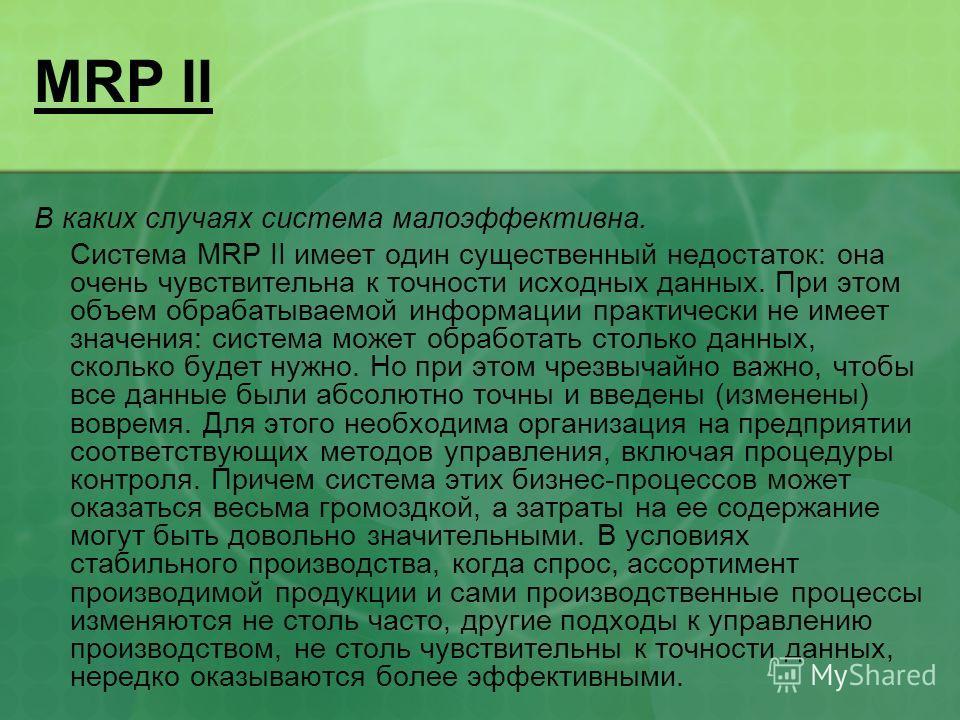 MRP II В каких случаях система малоэффективна. Система MRP II имеет один существенный недостаток: она очень чувствительна к точности исходных данных. При этом объем обрабатываемой информации практически не имеет значения: система может обработать сто