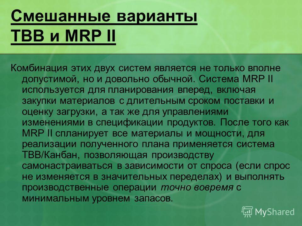 Смешанные варианты ТВВ и MRP II Комбинация этих двух систем является не только вполне допустимой, но и довольно обычной. Система MRP II используется для планирования вперед, включая закупки материалов с длительным сроком поставки и оценку загрузки, а