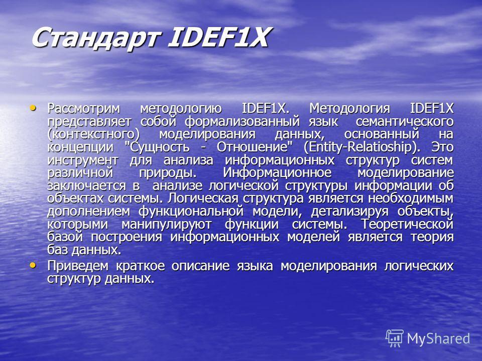 Стандарт IDEF1X Рассмотрим методологию IDEF1X. Методология IDEF1X представляет собой формализованный язык семантического (контекстного) моделирования данных, основанный на концепции