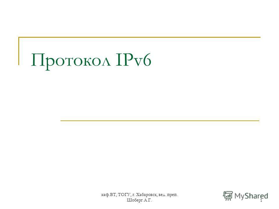 каф.ВТ, ТОГУ, г. Хабаровск, вед. преп. Шоберг А.Г.1 Протокол IPv6