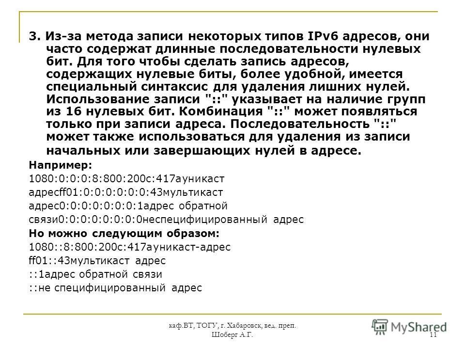 каф.ВТ, ТОГУ, г. Хабаровск, вед. преп. Шоберг А.Г. 11 3. Из-за метода записи некоторых типов IPv6 адресов, они часто содержат длинные последовательности нулевых бит. Для того чтобы сделать запись адресов, содержащих нулевые биты, более удобной, имеет