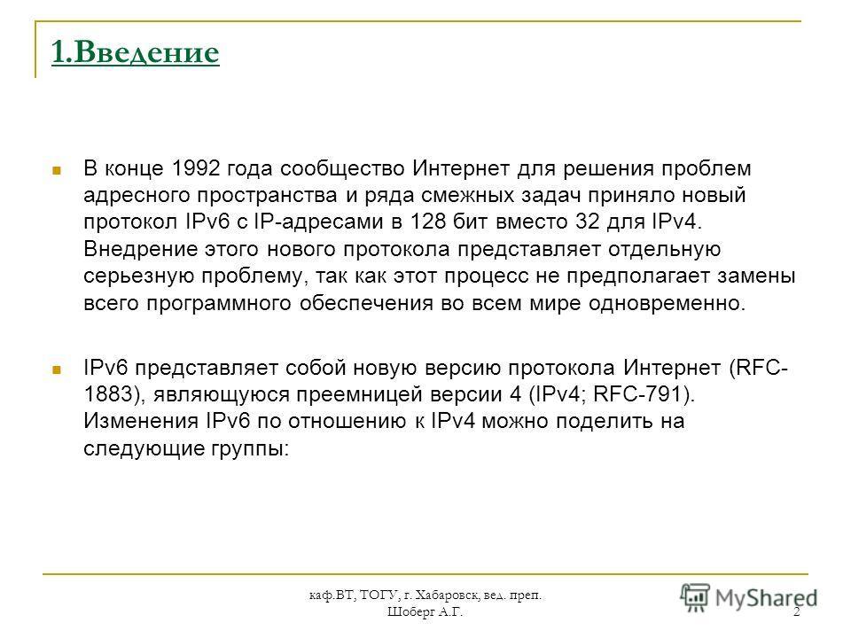каф.ВТ, ТОГУ, г. Хабаровск, вед. преп. Шоберг А.Г. 2 1.Введение В конце 1992 года сообщество Интернет для решения проблем адресного пространства и ряда смежных задач приняло новый протокол IPv6 с IP-адресами в 128 бит вместо 32 для IPv4. Внедрение эт