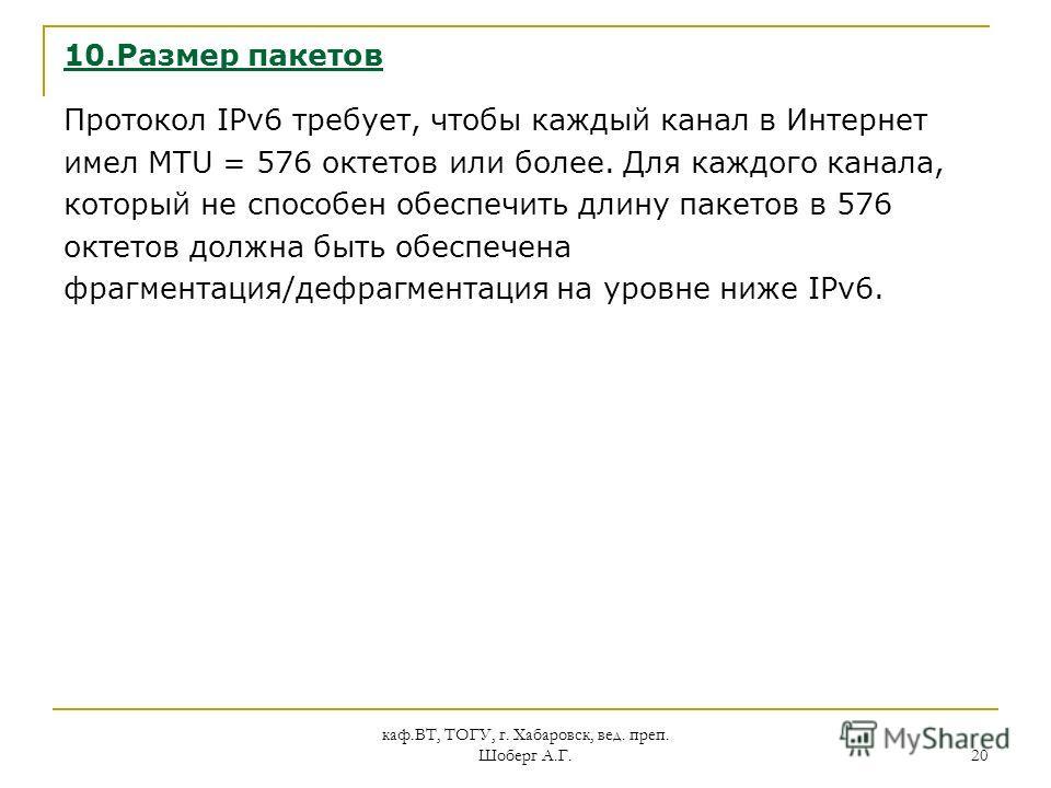 каф.ВТ, ТОГУ, г. Хабаровск, вед. преп. Шоберг А.Г. 20 10.Размер пакетов Протокол IPv6 требует, чтобы каждый канал в Интернет имел MTU = 576 октетов или более. Для каждого канала, который не способен обеспечить длину пакетов в 576 октетов должна быть