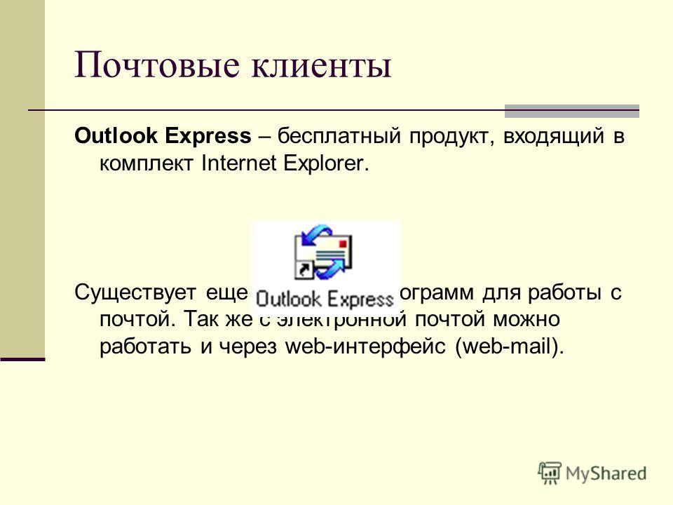 Почтовые клиенты Outlook Express – бесплатный продукт, входящий в комплект Internet Explorer. Существует еще множество программ для работы с почтой. Так же с электронной почтой можно работать и через web-интерфейс (web-mail).