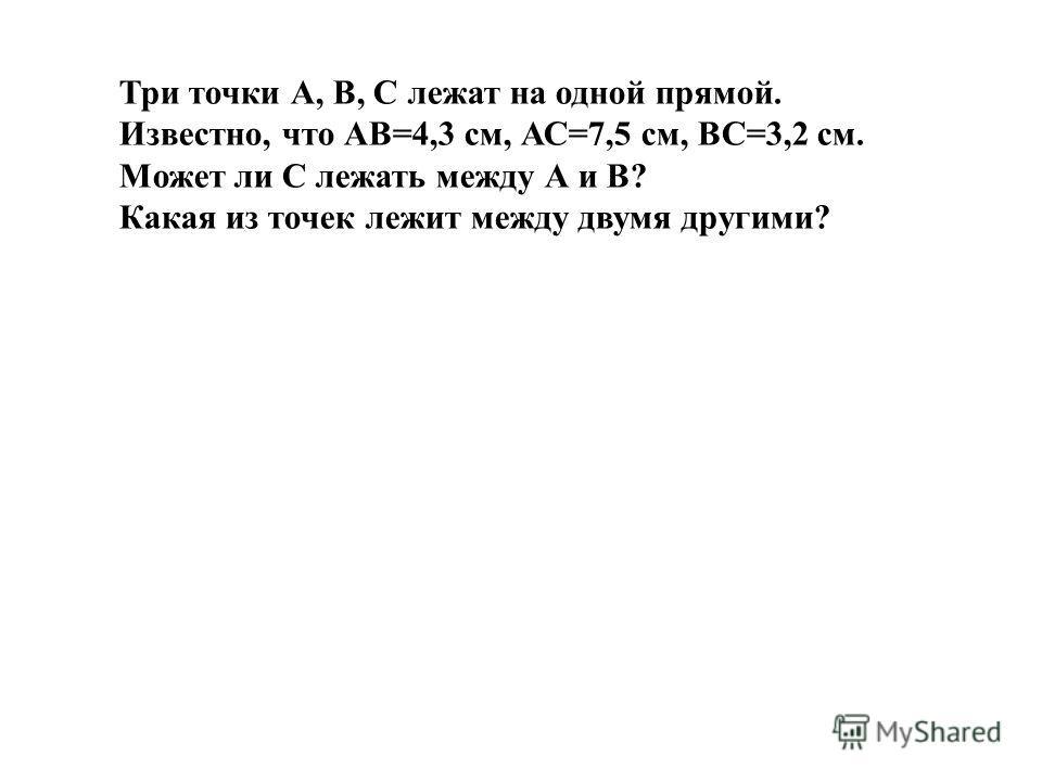 Три точки А, В, С лежат на одной прямой. Известно, что АВ=4,3 см, АС=7,5 см, ВС=3,2 см. Может ли С лежать между А и В? Какая из точек лежит между двумя другими?
