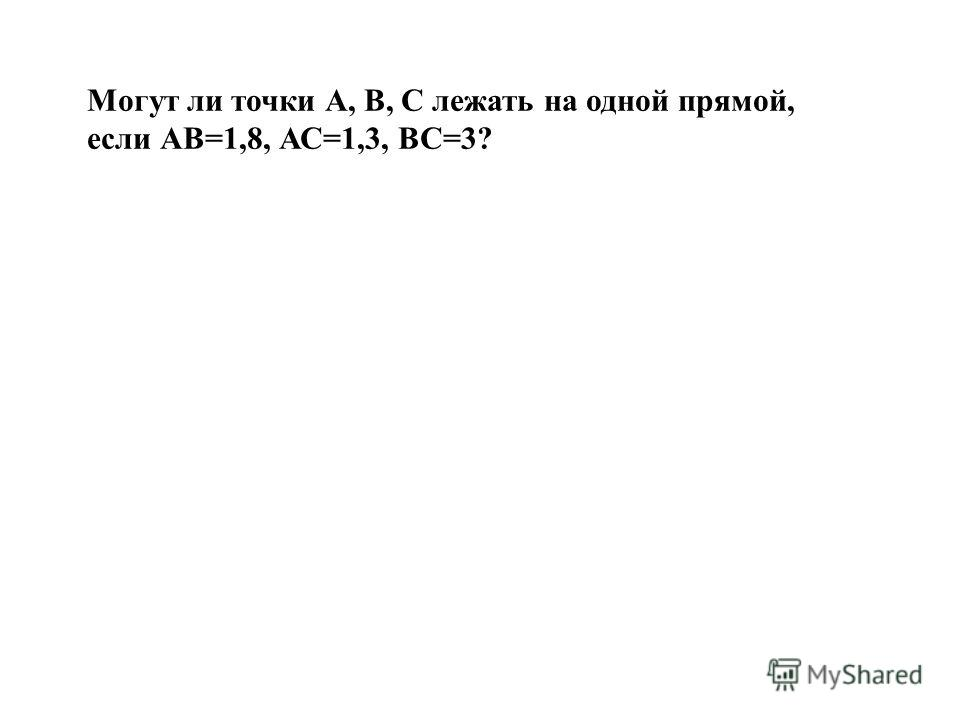 Могут ли точки А, В, С лежать на одной прямой, если АВ=1,8, АС=1,3, ВС=3?