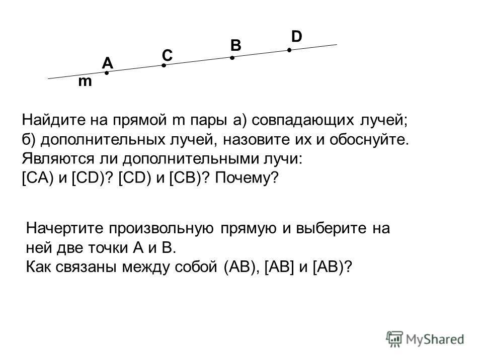 Найдите на прямой m пары а) совпадающих лучей; б) дополнительных лучей, назовите их и обоснуйте. Являются ли дополнительными лучи: [CA) и [CD)? [CD) и [CB)? Почему? m C A B D Начертите произвольную прямую и выберите на ней две точки А и В. Как связан