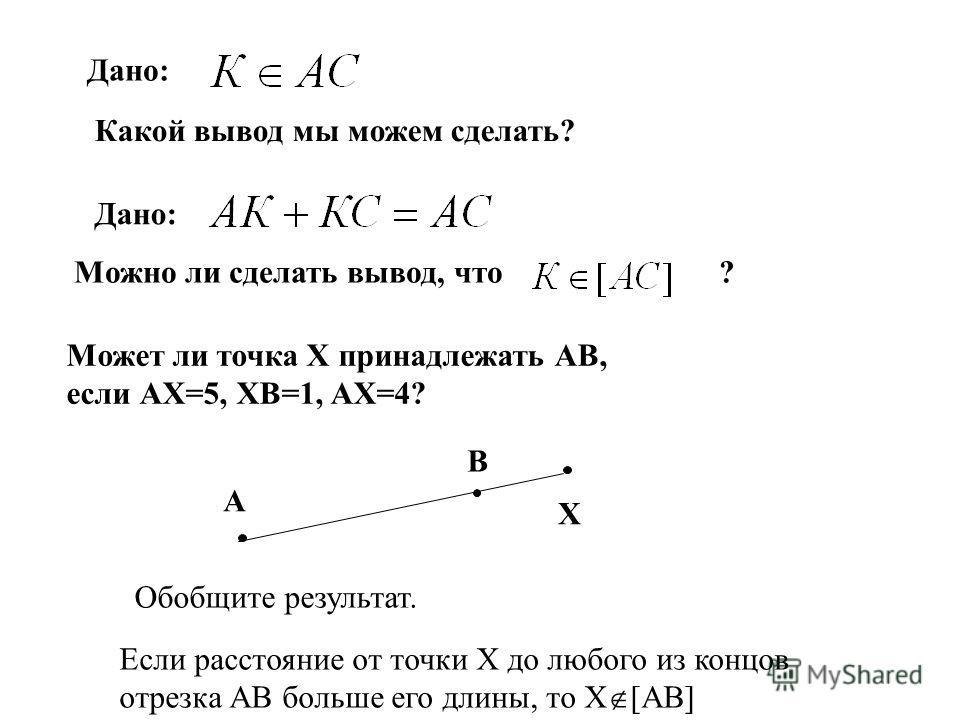 Дано: Какой вывод мы можем сделать? Дано: Можно ли сделать вывод, что ? А В Х Может ли точка Х принадлежать АВ, если АХ=5, ХВ=1, АХ=4? Если расстояние от точки X до любого из концов отрезка АВ больше его длины, то X [AB] Обобщите результат.