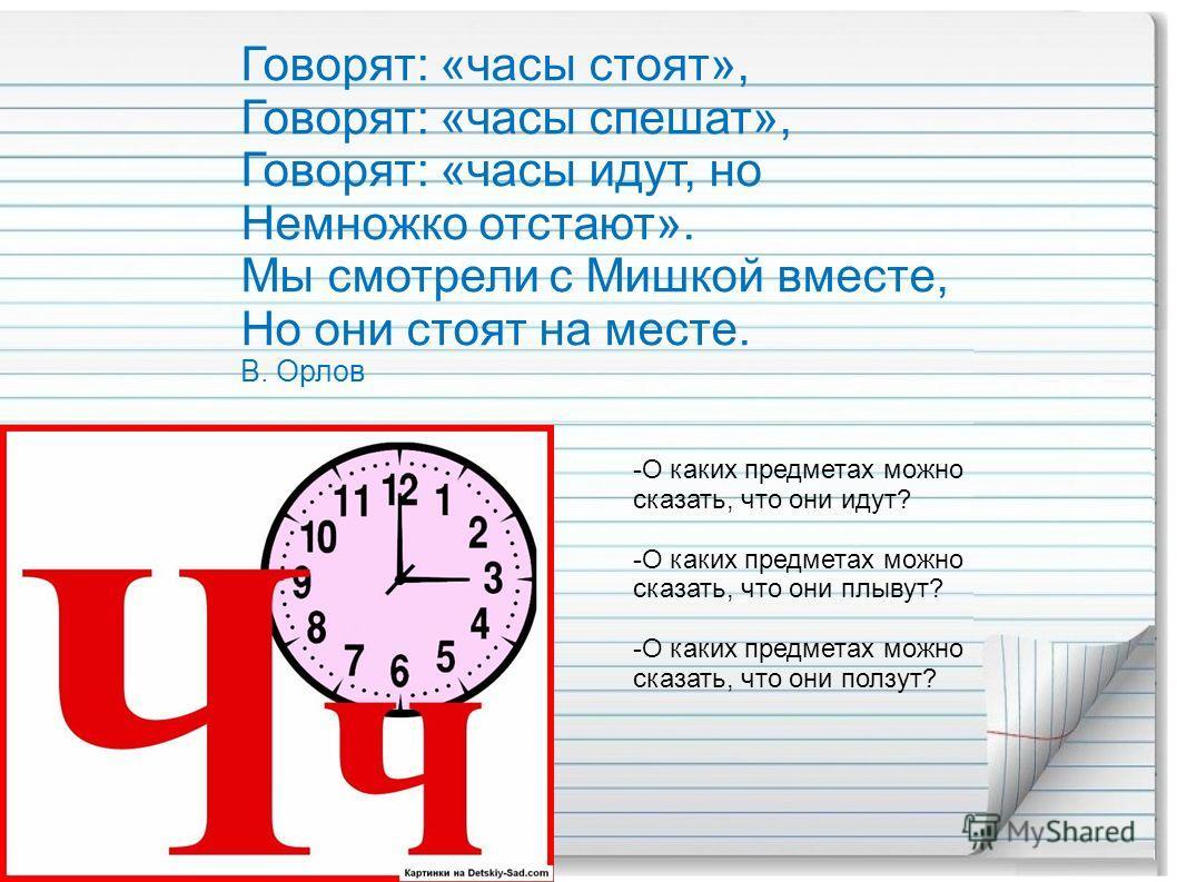 Говорят: «часы стоят», Говорят: «часы спешат», Говорят: «часы идут, но Немножко отстают». Мы смотрели с Мишкой вместе, Но они стоят на месте. В. Орлов -О каких предметах можно сказать, что они идут? -О каких предметах можно сказать, что они плывут? -