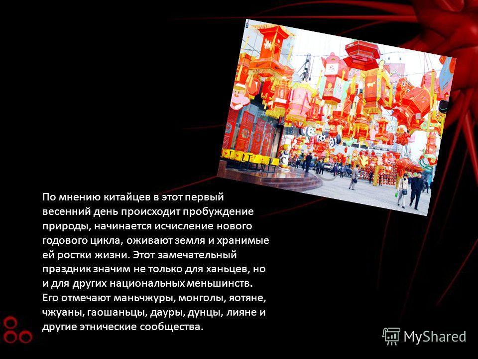 По мнению китайцев в этот первый весенний день происходит пробуждение природы, начинается исчисление нового годового цикла, оживают земля и хранимые ей ростки жизни. Этот замечательный праздник значим не только для ханьцев, но и для других национальн