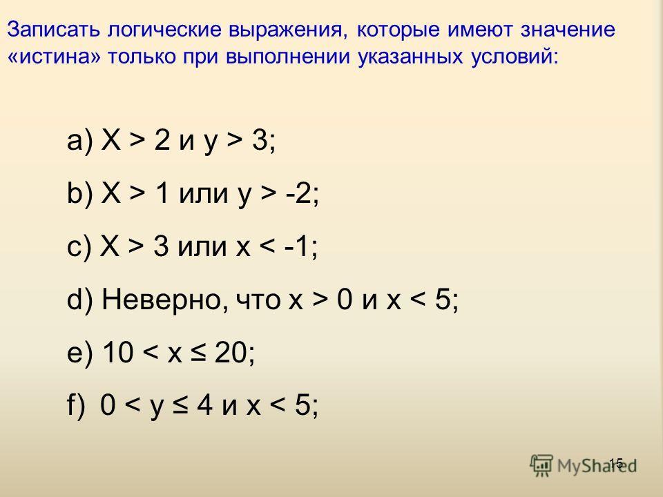 15 Записать логические выражения, которые имеют значение «истина» только при выполнении указанных условий: a) X > 2 и y > 3; b) X > 1 или y > -2; c) X > 3 или x < -1; d) Неверно, что x > 0 и x < 5; e) 10 < x 20; f) 0 < y 4 и x < 5;