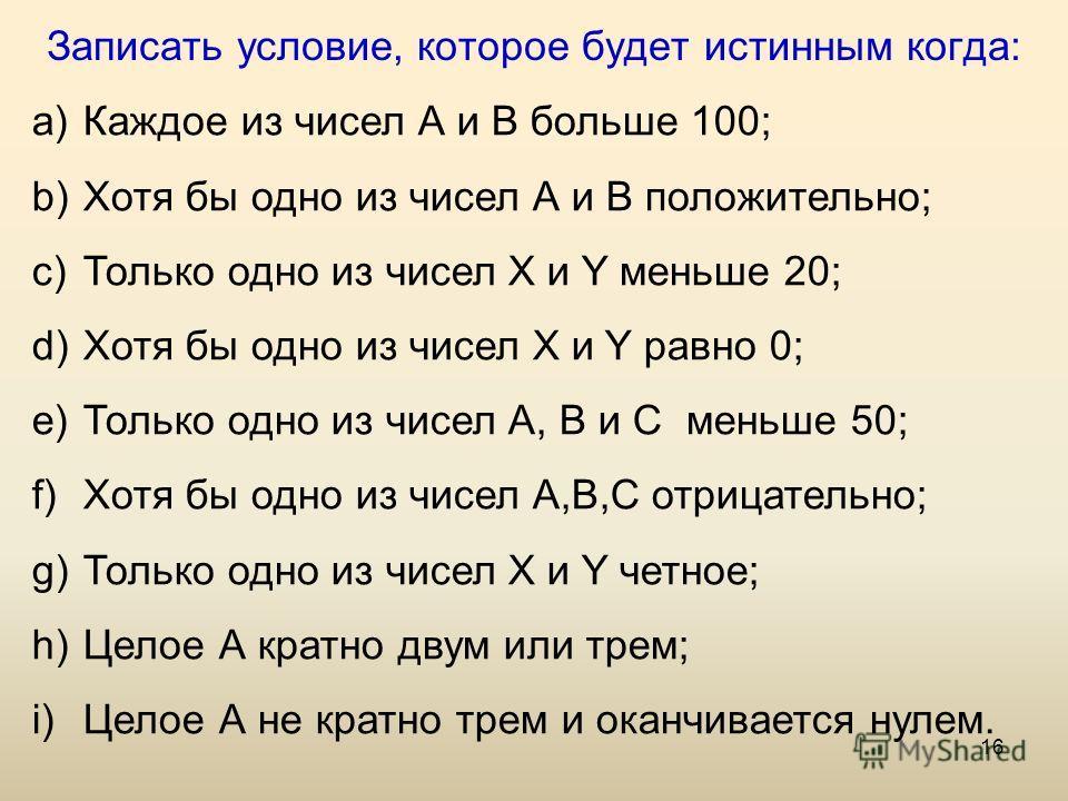 16 Записать условие, которое будет истинным когда: a) Каждое из чисел А и В больше 100; b) Хотя бы одно из чисел А и В положительно; c) Только одно из чисел Х и Y меньше 20; d) Хотя бы одно из чисел Х и Y равно 0; e) Только одно из чисел А, В и С мен
