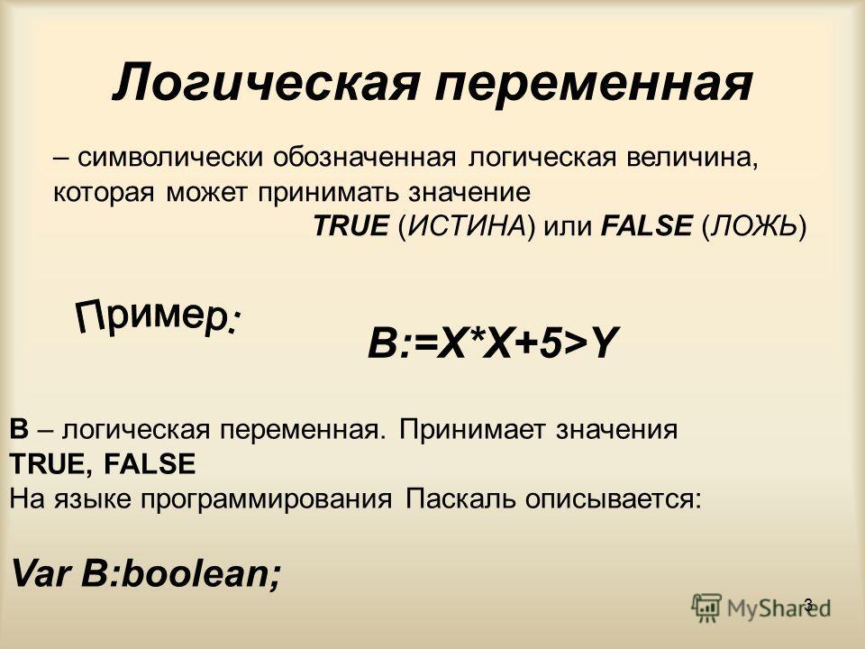 3 Логическая переменная – символически обозначенная логическая величина, которая может принимать значение TRUE (ИСТИНА) или FALSE (ЛОЖЬ) B – логическая переменная. Принимает значения TRUE, FALSE На языке программирования Паскаль описывается: Var B:bo