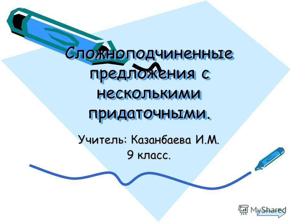 Сложноподчиненные предложения с несколькими придаточными. Учитель: Казанбаева И.М. 9 класс.