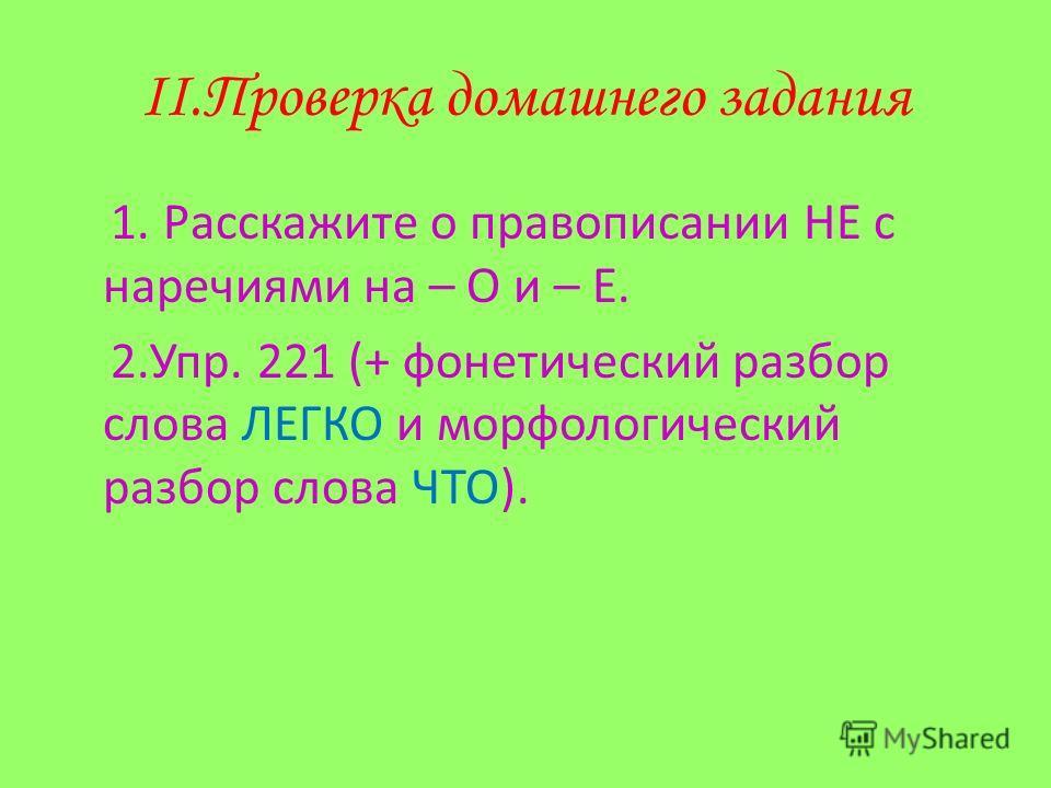 II.Проверка домашнего задания 1. Расскажите о правописании НЕ с наречиями на – О и – Е. 2.Упр. 221 (+ фонетический разбор слова ЛЕГКО и морфологический разбор слова ЧТО).
