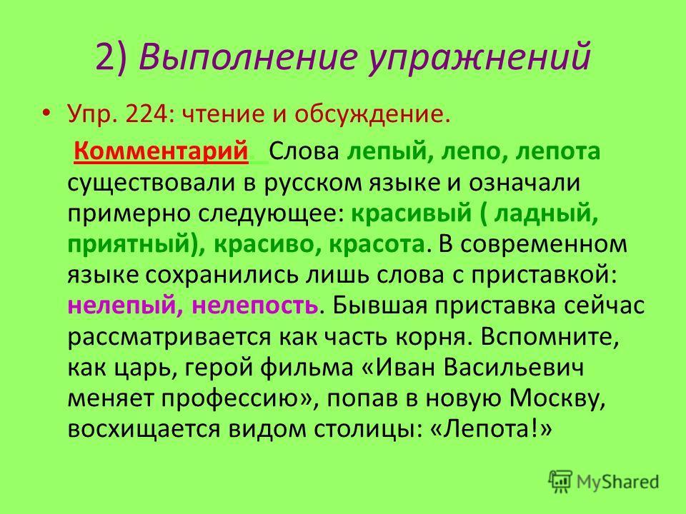 2) Выполнение упражнений Упр. 224: чтение и обсуждение. Комментарий. Слова лепый, лепо, лепота существовали в русском языке и означали примерно следующее: красивый ( ладный, приятный), красиво, красота. В современном языке сохранились лишь слова с пр
