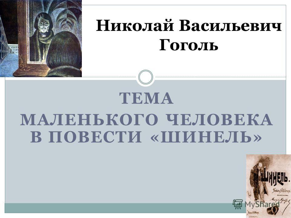 ТЕМА МАЛЕНЬКОГО ЧЕЛОВЕКА В ПОВЕСТИ «ШИНЕЛЬ» Николай Васильевич Гоголь