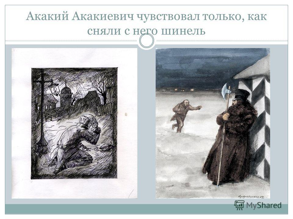 Акакий Акакиевич чувствовал только, как сняли с него шинель