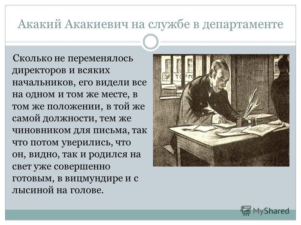 Акакий Акакиевич на службе в департаменте Сколько не переменялось директоров и всяких начальников, его видели все на одном и том же месте, в том же положении, в той же самой должности, тем же чиновником для письма, так что потом уверились, что он, ви
