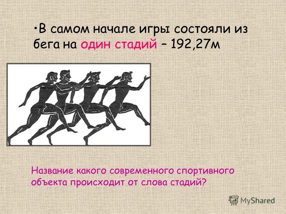 В самом начале игры состояли из бега на один стадий – 192,27м Название какого современного спортивного объекта происходит от слова стадий?