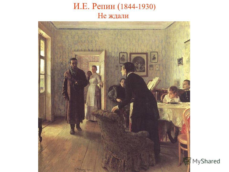 И.Е. Репин ( 1844-1930) Не ждали