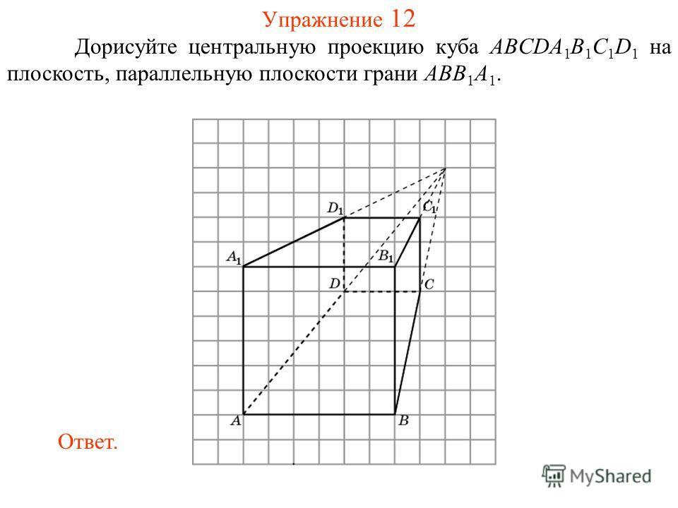 Упражнение 12 Дорисуйте центральную проекцию куба ABCDA 1 B 1 C 1 D 1 на плоскость, параллельную плоскости грани ABB 1 A 1. Ответ.