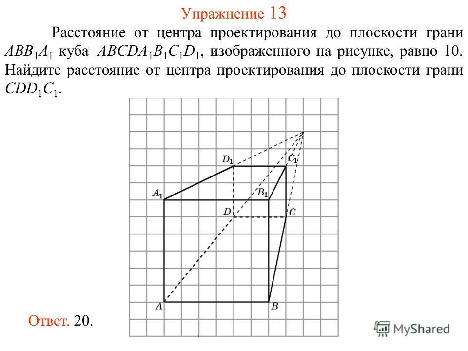 Упражнение 13 Расстояние от центра проектирования до плоскости грани ABB 1 A 1 куба ABCDA 1 B 1 C 1 D 1, изображенного на рисунке, равно 10. Найдите расстояние от центра проектирования до плоскости грани CDD 1 C 1. Ответ. 20.
