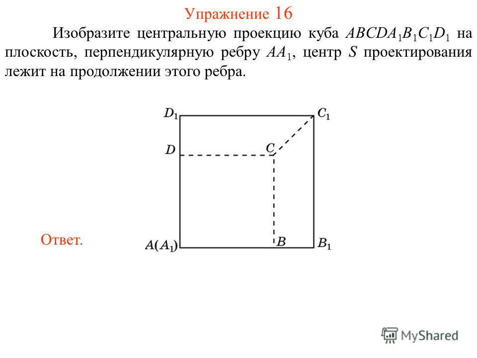 Упражнение 16 Изобразите центральную проекцию куба ABCDA 1 B 1 C 1 D 1 на плоскость, перпендикулярную ребру AA 1, центр S проектирования лежит на продолжении этого ребра. Ответ.