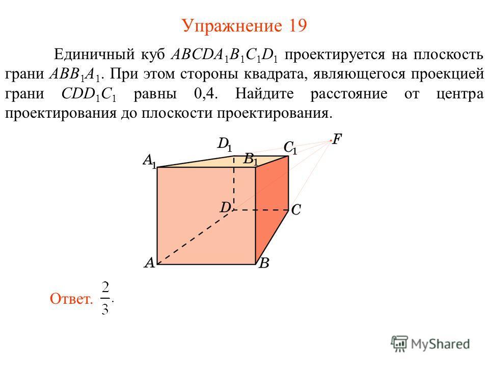 Упражнение 19 Единичный куб ABCDA 1 B 1 C 1 D 1 проектируется на плоскость грани ABB 1 A 1. При этом стороны квадрата, являющегося проекцией грани CDD 1 C 1 равны 0,4. Найдите расстояние от центра проектирования до плоскости проектирования. Ответ.