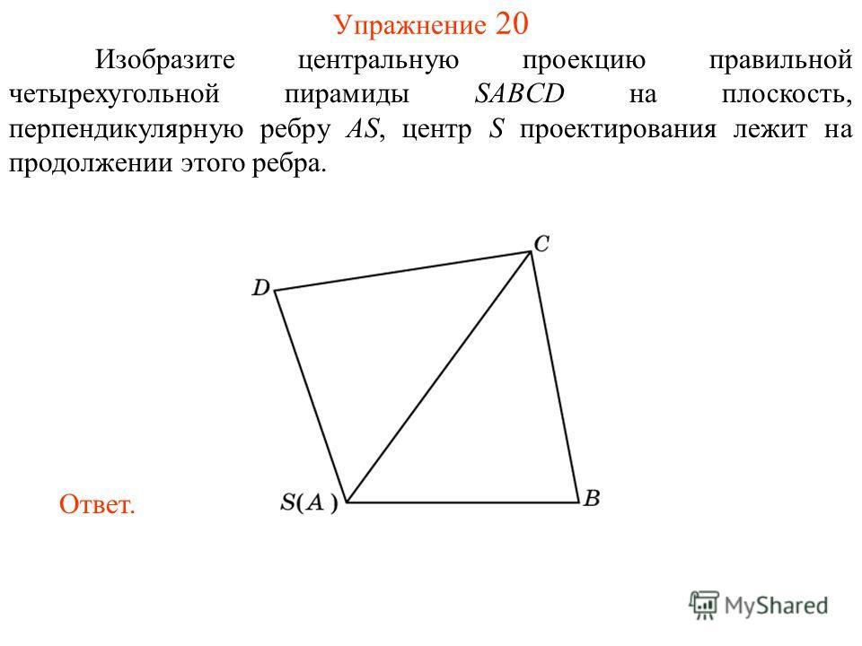 Упражнение 20 Изобразите центральную проекцию правильной четырехугольной пирамиды SABCD на плоскость, перпендикулярную ребру AS, центр S проектирования лежит на продолжении этого ребра. Ответ.