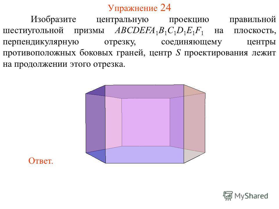 Упражнение 24 Изобразите центральную проекцию правильной шестиугольной призмы ABCDEFA 1 B 1 C 1 D 1 E 1 F 1 на плоскость, перпендикулярную отрезку, соединяющему центры противоположных боковых граней, центр S проектирования лежит на продолжении этого