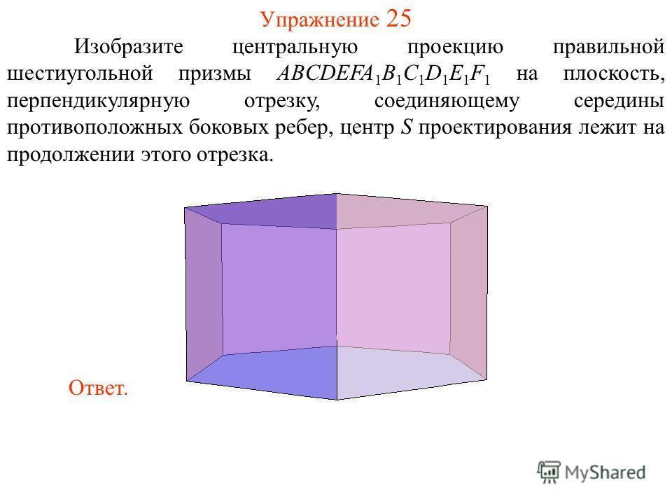 Упражнение 25 Изобразите центральную проекцию правильной шестиугольной призмы ABCDEFA 1 B 1 C 1 D 1 E 1 F 1 на плоскость, перпендикулярную отрезку, соединяющему середины противоположных боковых ребер, центр S проектирования лежит на продолжении этого