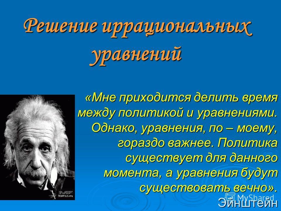 «Мне приходится делить время между политикой и уравнениями. Однако, уравнения, по – моему, гораздо важнее. Политика существует для данного момента, а уравнения будут существовать вечно». Эйнштейн «Мне приходится делить время между политикой и уравнен