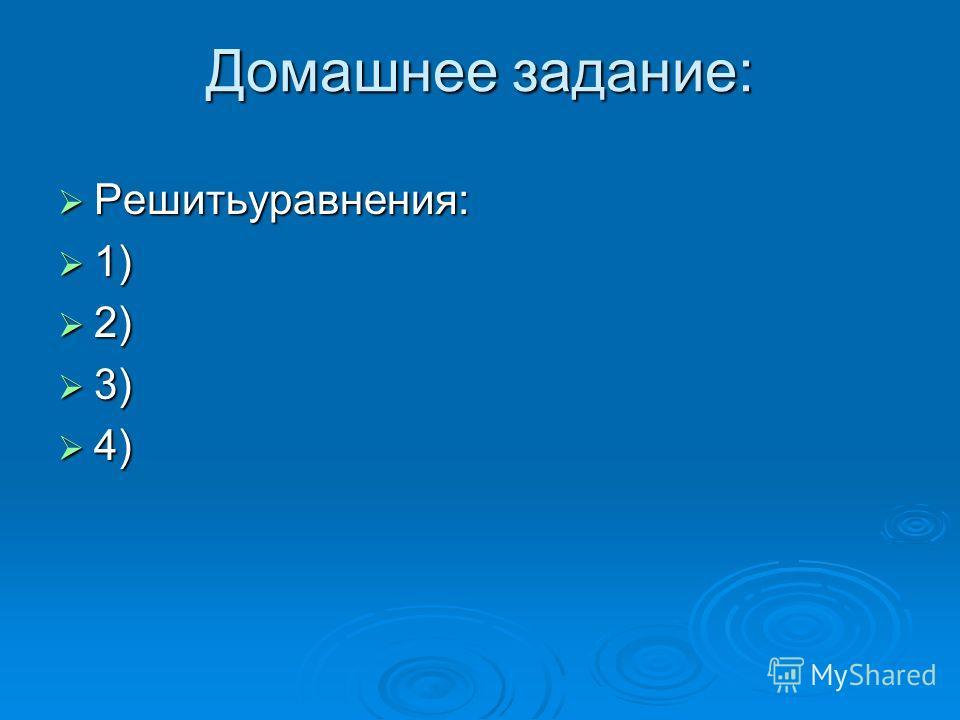Домашнее задание: Решитьуравнения: Решитьуравнения: 1) 1) 2) 2) 3) 3) 4) 4)
