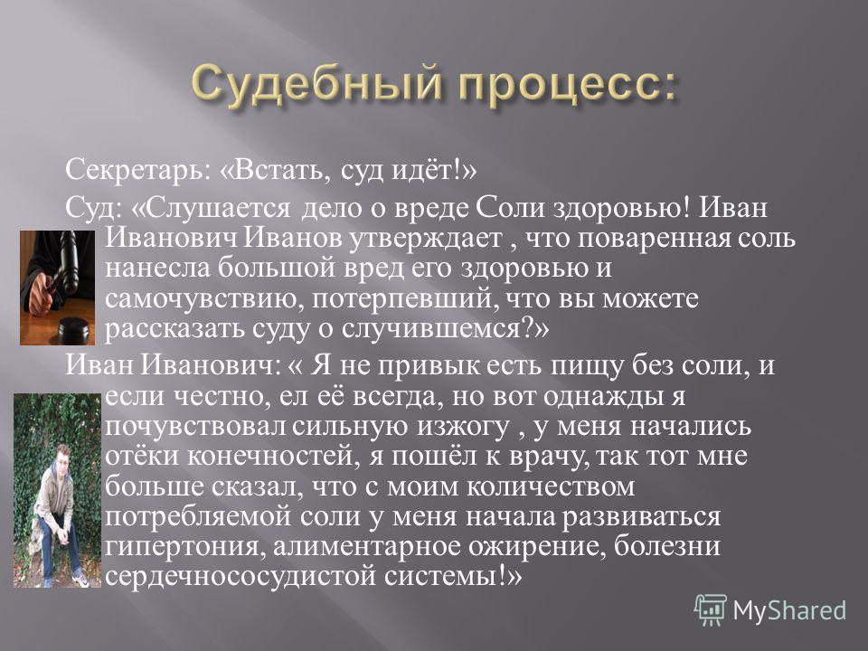Секретарь : « Встать, суд идёт !» Суд : « Слушается дело о вреде C оли здоровью ! Иван Иванович Иванов утверждает, что поваренная соль нанесла большой вред его здоровью и самочувствию, потерпевший, что вы можете рассказать суду о случившемся ?» Иван