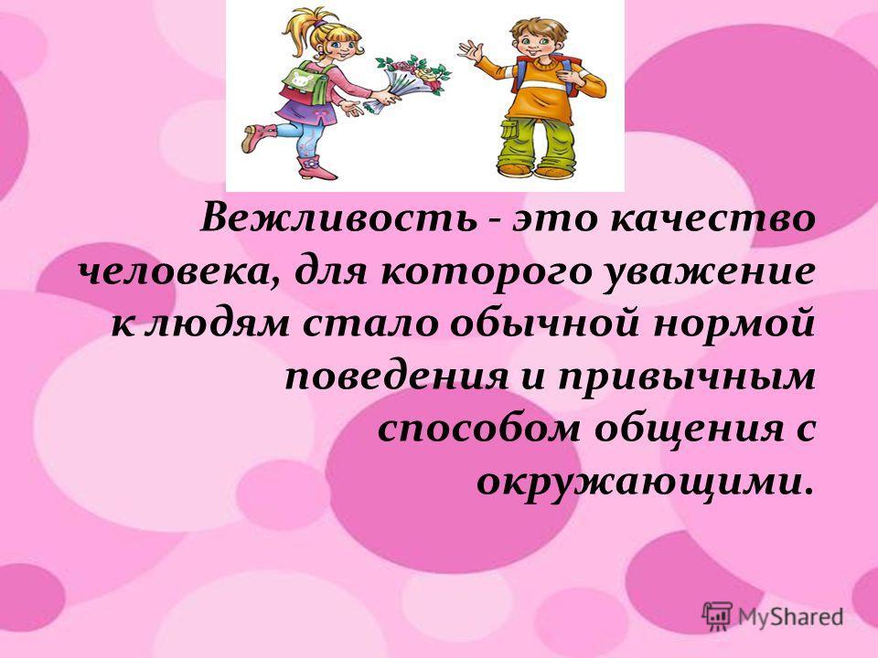 Вежливость - это качество человека, для которого уважение к людям стало обычной нормой поведения и привычным способом общения с окружающими.