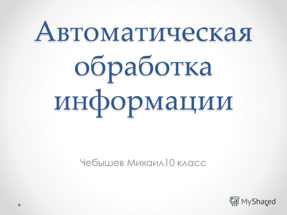 Презентация на тему Автоматическая обработка информации Чебышев  1 Автоматическая обработка информации Чебышев Михаил10 класс