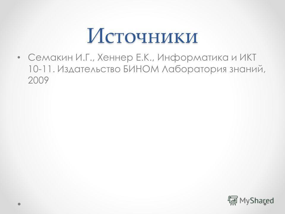 Источники Семакин И.Г., Хеннер Е.К., Информатика и ИКТ 10-11. Издательство БИНОМ Лаборатория знаний, 2009