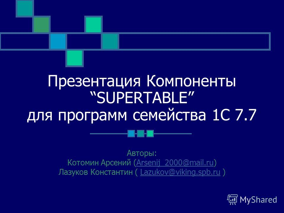 Презентация Компоненты SUPERTABLE для программ семейства 1С 7.7 Авторы: Котомин Арсений (Arsenij_2000@mail.ru)Arsenij_2000@mail.ru Лазуков Константин ( Lazukov@viking.spb.ru )Lazukov@viking.spb.ru