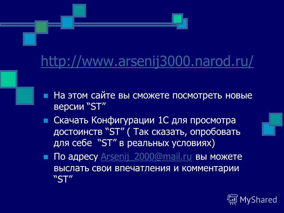 http://www.arsenij3000.narod.ru/ На этом сайте вы сможете посмотреть новые версии ST Скачать Конфигурации 1С для просмотра достоинств ST ( Так сказать, опробовать для себе ST в реальных условиях) По адресу Arsenij_2000@mail.ru вы можете выслать свои