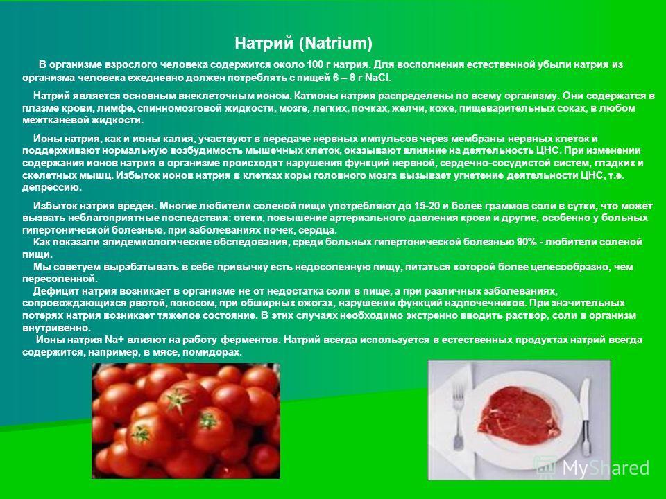 Натрий (Natrium) В организме взрослого человека содержится около 100 г натрия. Для восполнения естественной убыли натрия из организма человека ежедневно должен потреблять с пищей 6 – 8 г NaCl. Натрий является основным внеклеточным ионом. Катионы натр