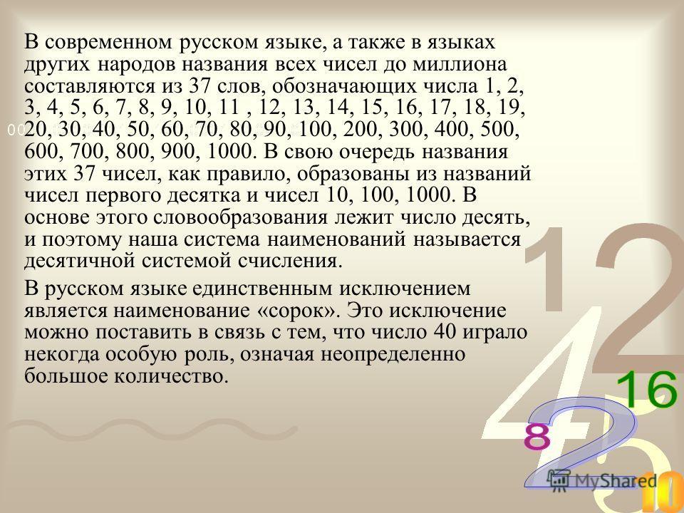 В современном русском языке, а также в языках других народов названия всех чисел до миллиона составляются из 37 слов, обозначающих числа 1, 2, 3, 4, 5, 6, 7, 8, 9, 10, 11, 12, 13, 14, 15, 16, 17, 18, 19, 20, 30, 40, 50, 60, 70, 80, 90, 100, 200, 300,