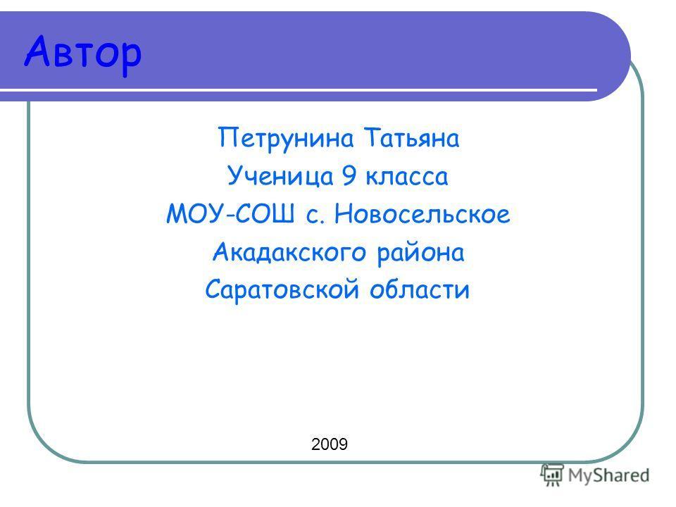 Автор Петрунина Татьяна Ученица 9 класса МОУ-СОШ с. Новосельское Акадакского района Саратовской области 2009