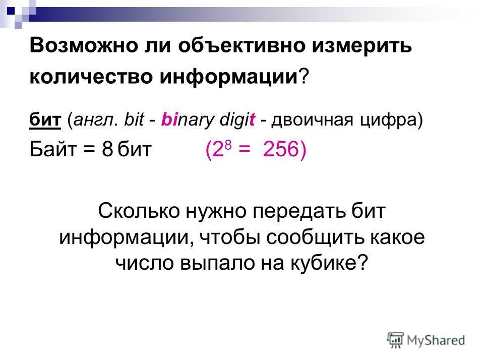Возможно ли объективно измерить количество информации? бит (англ. bit - binary digit - двоичная цифра) Байт = 8 бит (2 8 = 256) Сколько нужно передать бит информации, чтобы сообщить какое число выпало на кубике?