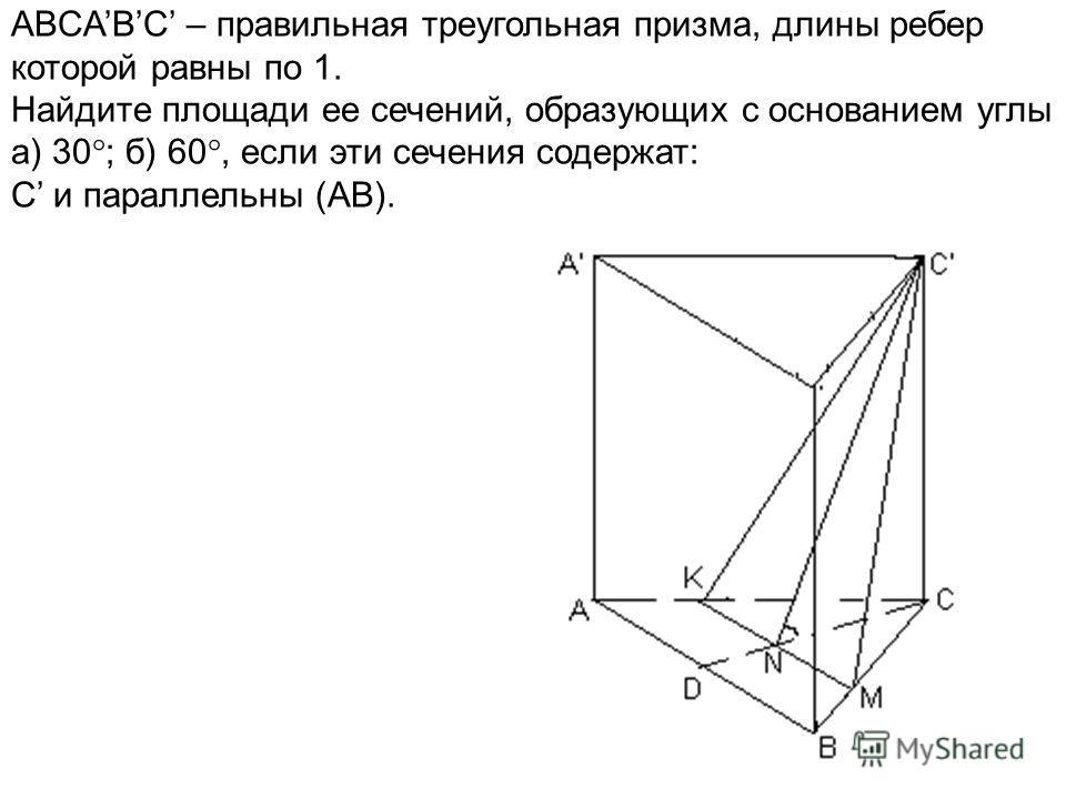 ABCABC – правильная треугольная призма, длины ребер которой равны по 1. Найдите площади ее сечений, образующих с основанием углы а) 30 ; б) 60, если эти сечения содержат: C и параллельны (AB).