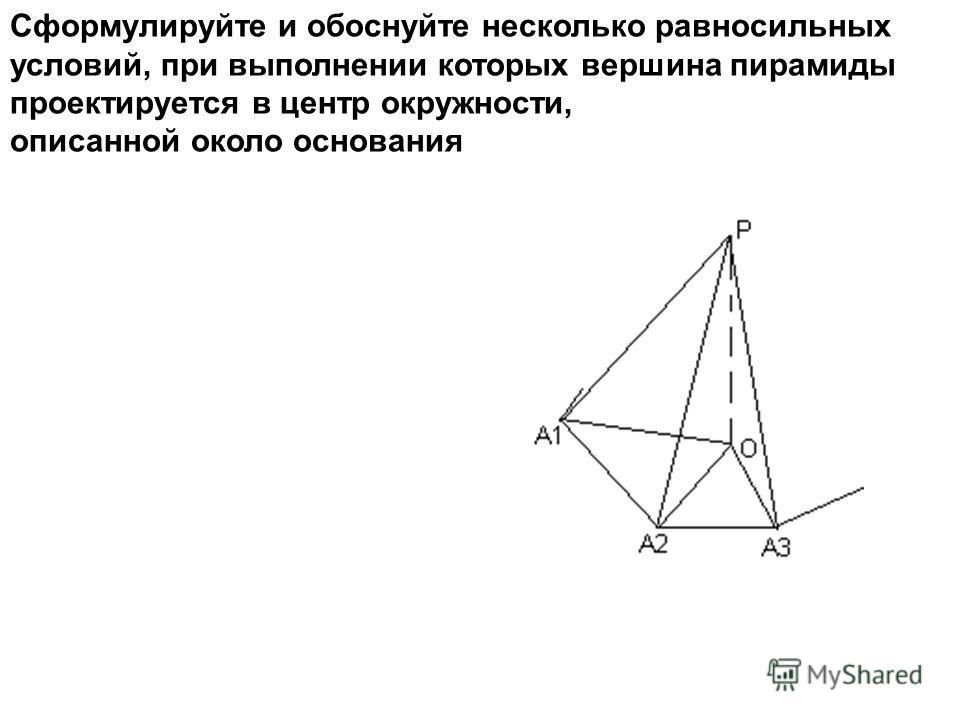 Сформулируйте и обоснуйте несколько равносильных условий, при выполнении которых вершина пирамиды проектируется в центр окружности, описанной около основания